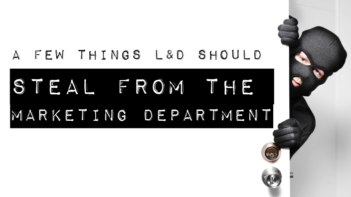 A Few Things L&D Should Steal From Marketing