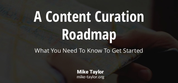 A Content Curation Roadmap What You Need to Know to Get Started Mike Taylor